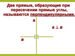 Две прямые, образующие при пересечении прямые углы, называются перпендикулярн