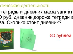 За тетрадь и дневник мама заплатила 100 руб. дневник дороже тетради в 4 раза.