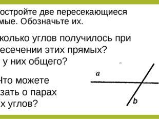 1. Постройте две пересекающиеся прямые. Обозначьте их. 2. сколько углов получ