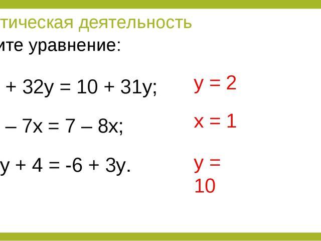 Практическая деятельность 8 + 32у = 10 + 31у; 6 – 7х = 7 – 8х; 2у + 4 = -6 +...