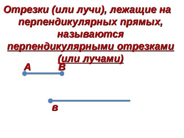 А в Отрезки (или лучи), лежащие на перпендикулярных прямых, называются перпен...