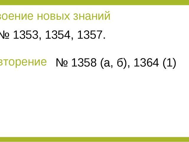 Усвоение новых знаний № 1353, 1354, 1357. Повторение № 1358 (а, б), 1364 (1)