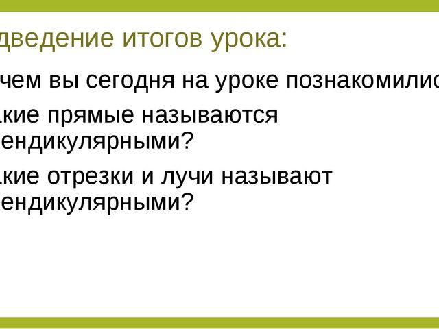 Подведение итогов урока: 1. С чем вы сегодня на уроке познакомились? 2. Какие...