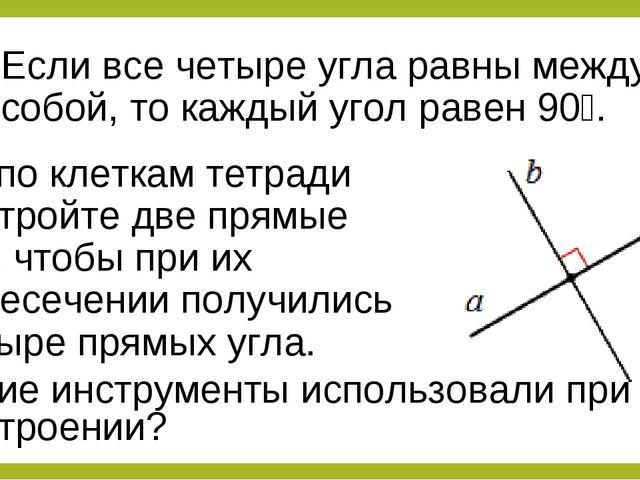 Если все четыре угла равны между собой, то каждый угол равен 90⁰. Не по клетк...