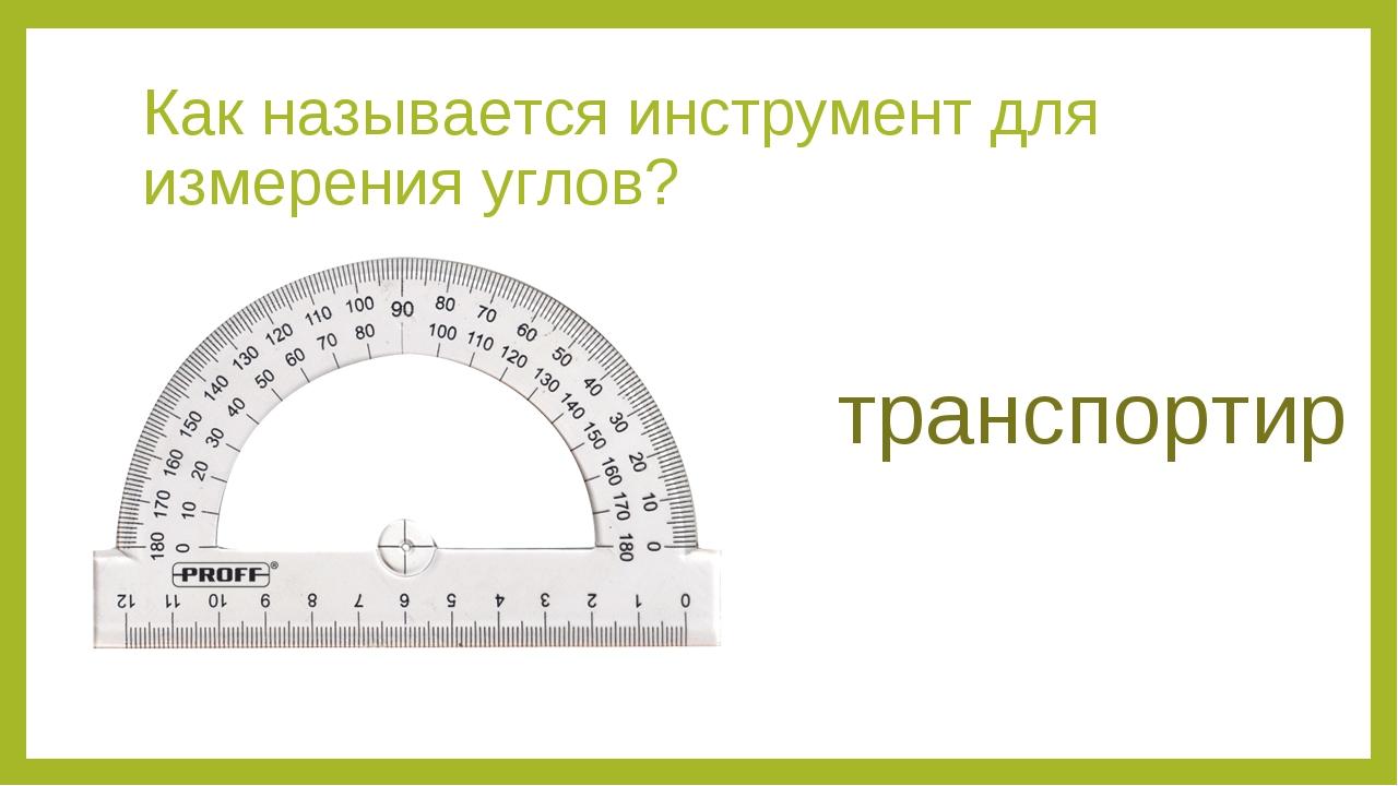 Как называется инструмент для измерения углов? транспортир