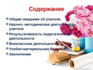 Содержание Общие сведения об учителе. Научно- методическая деятельность учите