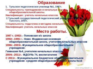 Образование Тульское педагогическое училище №1, 1987г. Специальность: препод