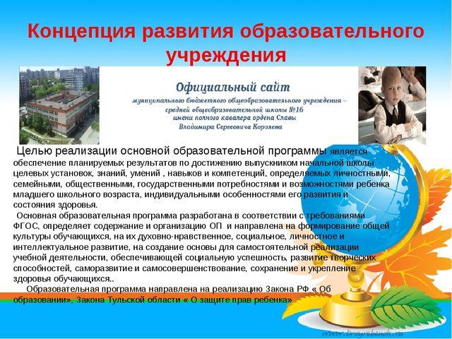 Концепция развития образовательного учреждения Целью реализации основной обра...