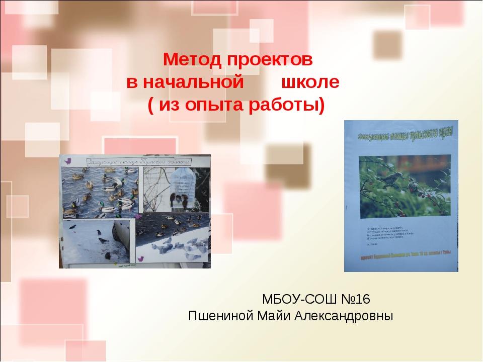 МБОУ-СОШ №16 Пшениной Майи Александровны Метод проектов в начальной школе (...