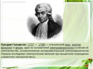 Луи́джи Гальва́ни ( 1737 — 1798) — итальянский врач, анатом, физиолог и физи
