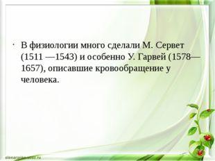 В физиологии много сделали М. Сервет (1511 —1543) и особенно У. Гарвей (1578