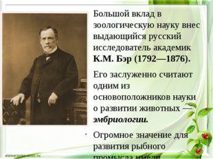 Большой вклад в зоологическую науку внес выдающийся русский исследователь ак