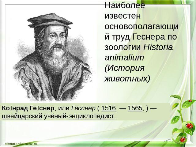 Ко́нрад Ге́снер, или Гесснер ( 1516 — 1565, )— швейцарский учёный-энциклопе...