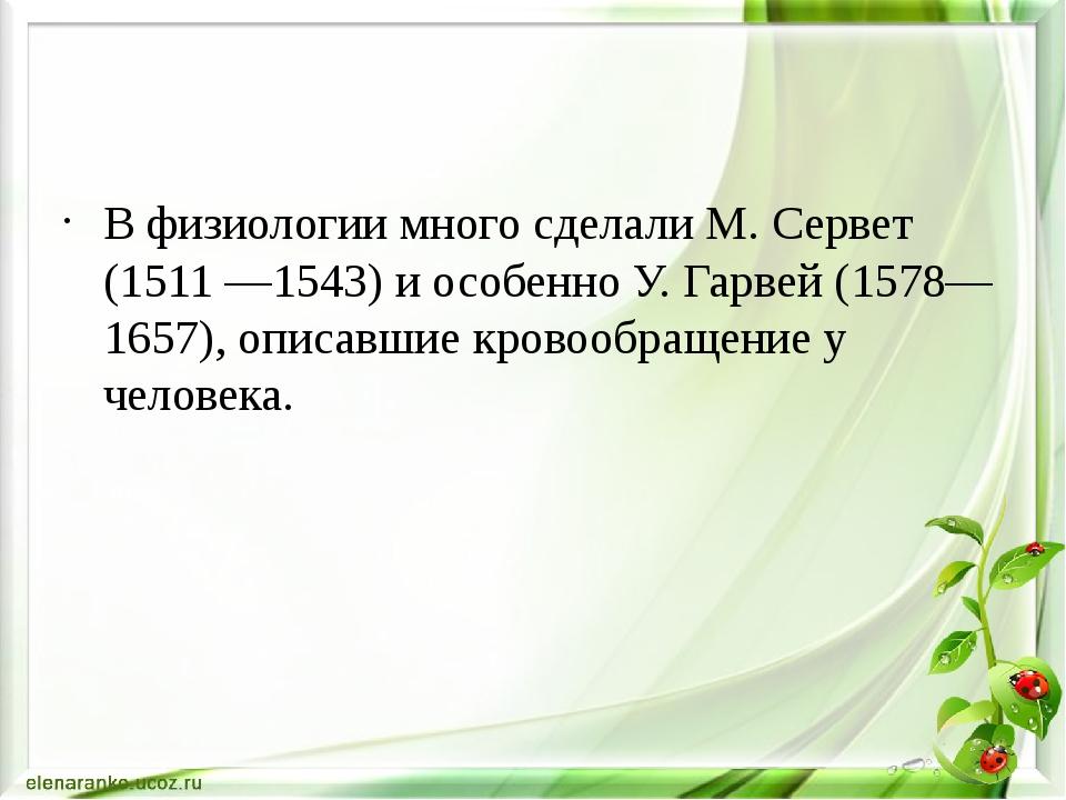 В физиологии много сделали М. Сервет (1511 —1543) и особенно У. Гарвей (1578...