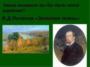Какое название вы бы дали этой картине? В.Д.Поленов «Золотая осень».