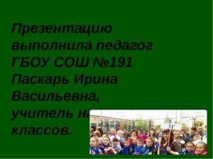Презентацию выполнила педагог ГБОУ СОШ №191 Паскарь Ирина Васильевна, учитель
