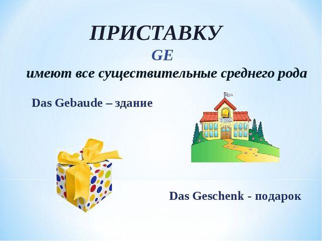 ПРИСТАВКУ GE имеют все существительные среднего рода Das Gebaude – здание Das...