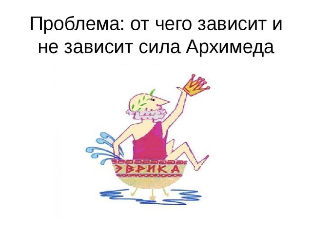 Проблема: от чего зависит и не зависит сила Архимеда
