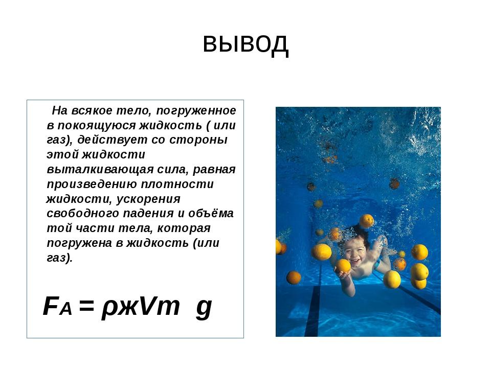 вывод На всякое тело, погруженное в покоящуюся жидкость ( или газ), действует...