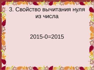 3. Свойство вычитания нуля из числа 2015-0=2015