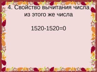 4. Свойство вычитания числа из этого же числа 1520-1520=0