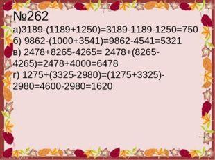 №262 а)3189-(1189+1250)=3189-1189-1250=750 б) 9862-(1000+3541)=9862-4541=5321