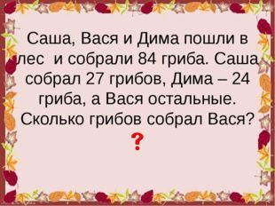 Саша, Вася и Дима пошли в лес и собрали 84 гриба. Саша собрал 27 грибов, Дима