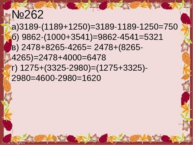 №262 а)3189-(1189+1250)=3189-1189-1250=750 б) 9862-(1000+3541)=9862-4541=5321...