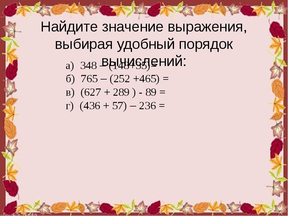Найдите значение выражения, выбирая удобный порядок вычислений: а) 348 – (148...