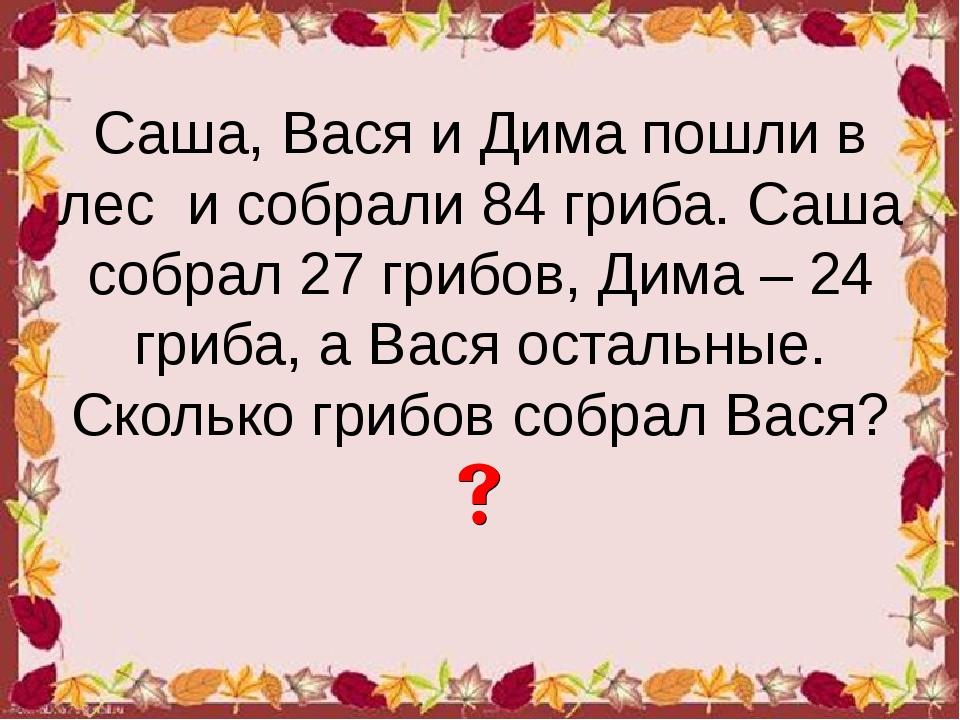 Саша, Вася и Дима пошли в лес и собрали 84 гриба. Саша собрал 27 грибов, Дима...