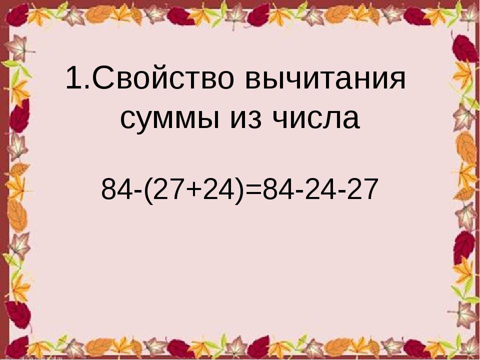 1.Свойство вычитания суммы из числа 84-(27+24)=84-24-27