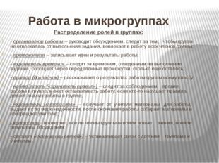 Работа в микрогруппах Распределение ролей в группах: - организатор работы –