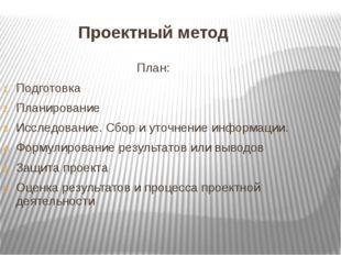 Проектный метод План: Подготовка Планирование Исследование. Сбор и уточнение