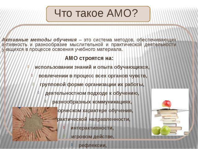 Что такое АМО? Активные методы обучения – это система методов, обеспечивающи...