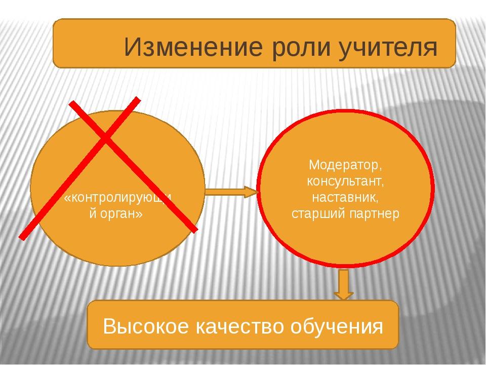 Изменение роли учителя Модератор, консультант, наставник, старший партнер «к...