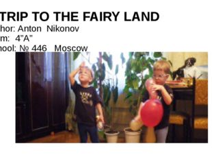 "A TRIP TO THE FAIRY LAND Author: Anton Nikonov Form: 4""A"" School: № 446 Moscow"