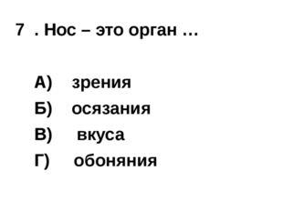 7 . Нос – это орган … А)зрения  Б) осязания  В) вкуса