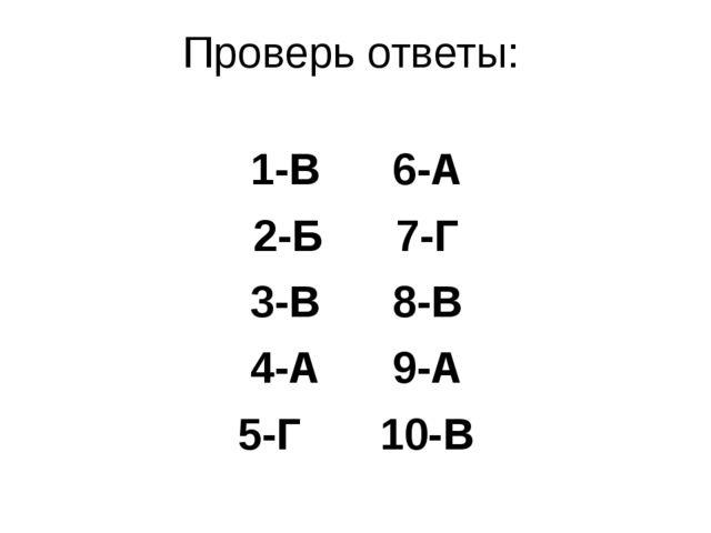 Проверь ответы: 1-В6-А 2-Б7-Г 3-В8-В 4-А9-А 5-Г10-В