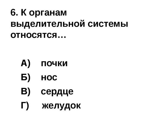 6. К органам выделительной системы относятся…  А) почки  Б) нос ...