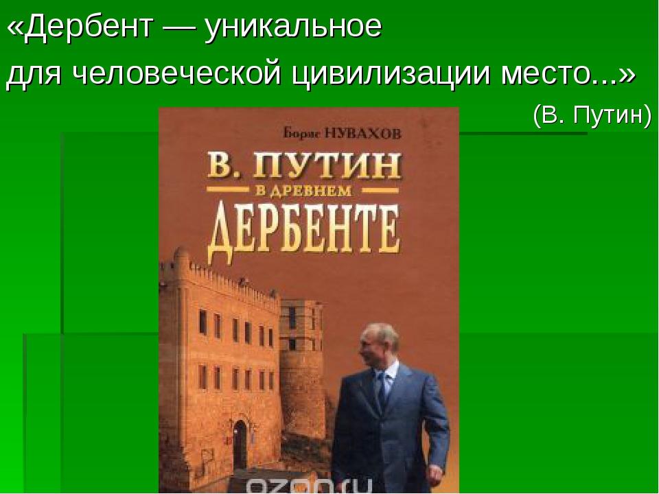 «Дербент — уникальное для человеческой цивилизации место...» (В. Путин)