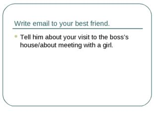 Write email to your best friend. Tell him about your visit to the boss's hous