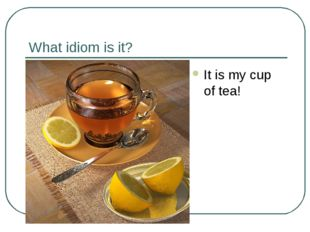 What idiom is it? It is my cup of tea!