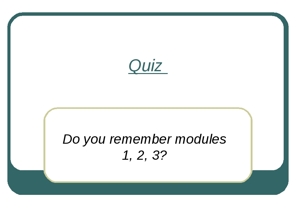 Quiz Do you remember modules 1, 2, 3?