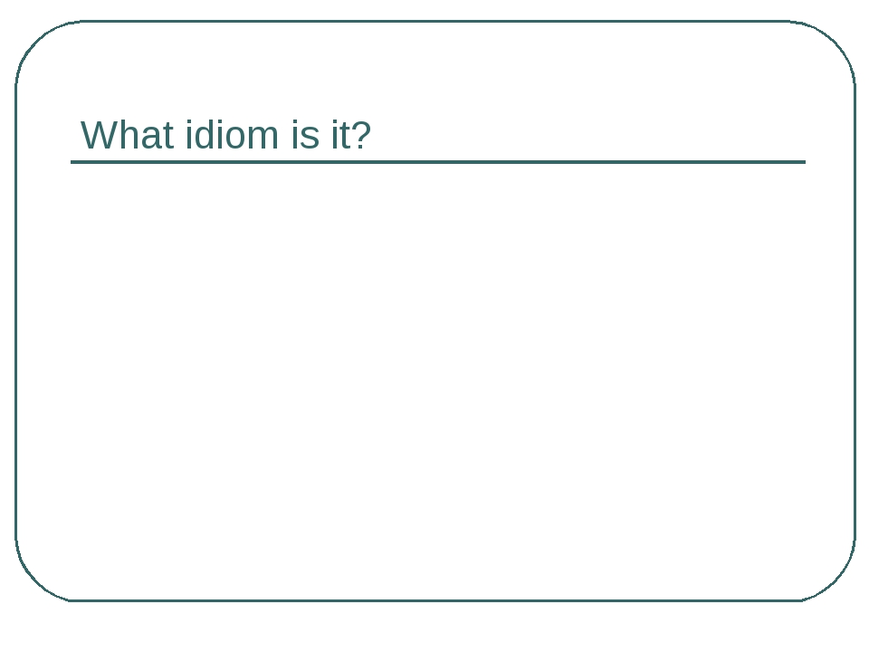 What idiom is it?