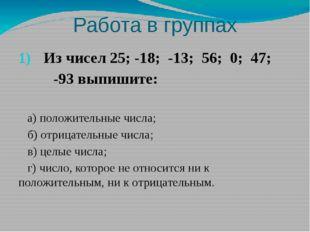 Работа в группах Из чисел 25; -18; -13; 56; 0; 47; -93 выпишите: а) положител