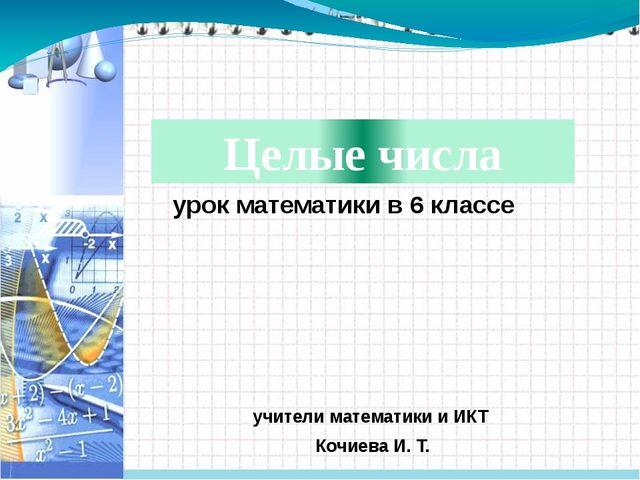 учители математики и ИКТ Кочиева И. Т. урок математики в 6 классе Целые числа