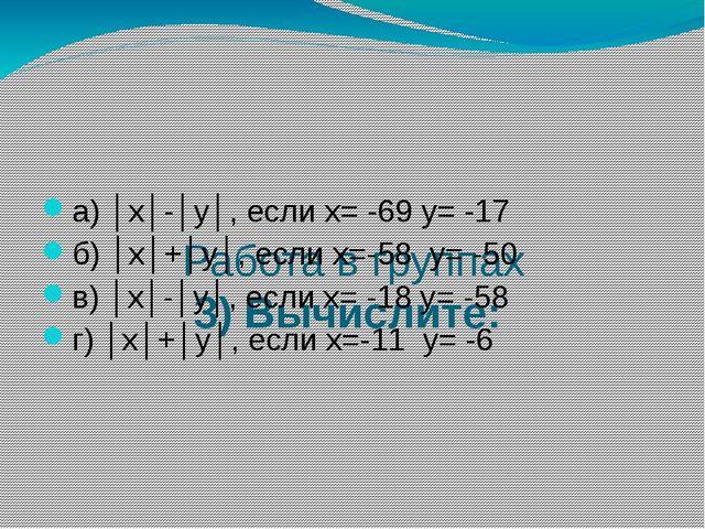Работа в группах 3) Вычислите: а) │х│-│у│, если х= -69 у= -17 б) │х│+│у│, ес...