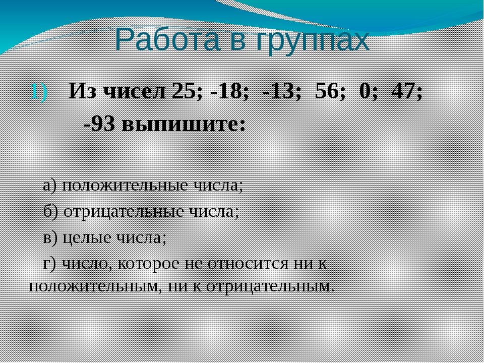 Работа в группах Из чисел 25; -18; -13; 56; 0; 47; -93 выпишите: а) положител...