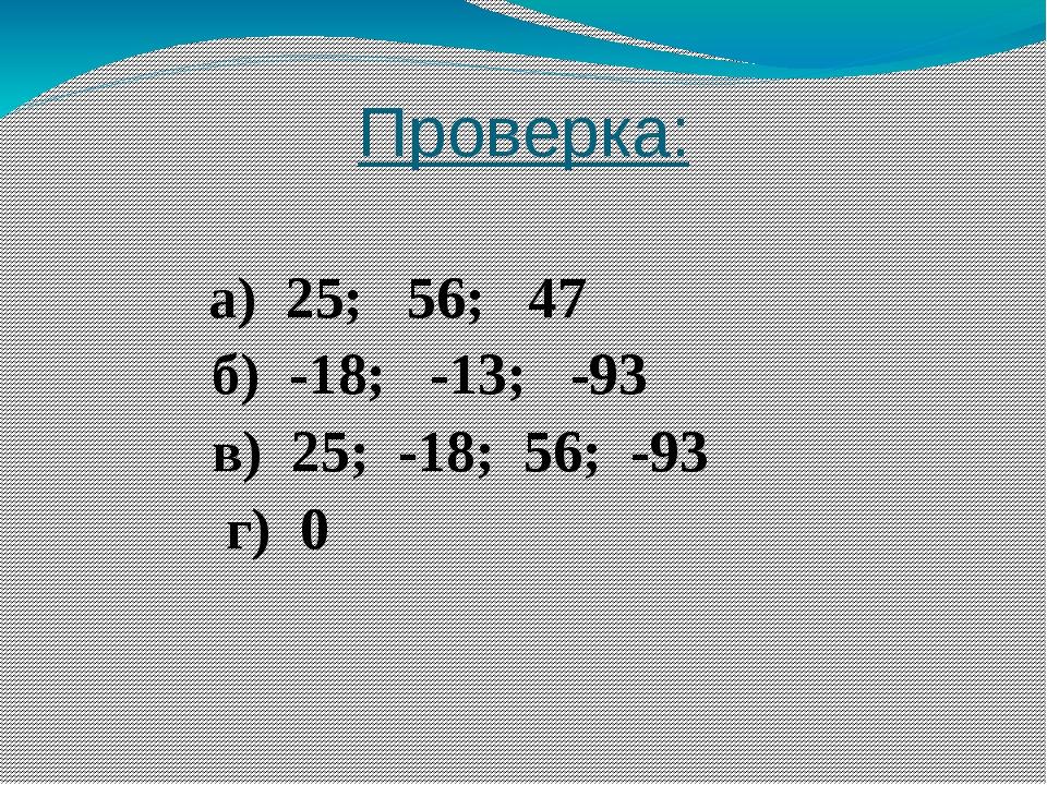 Проверка: а) 25; 56; 47 б) -18; -13; -93 в) 25; -18; 56; -93 г) 0