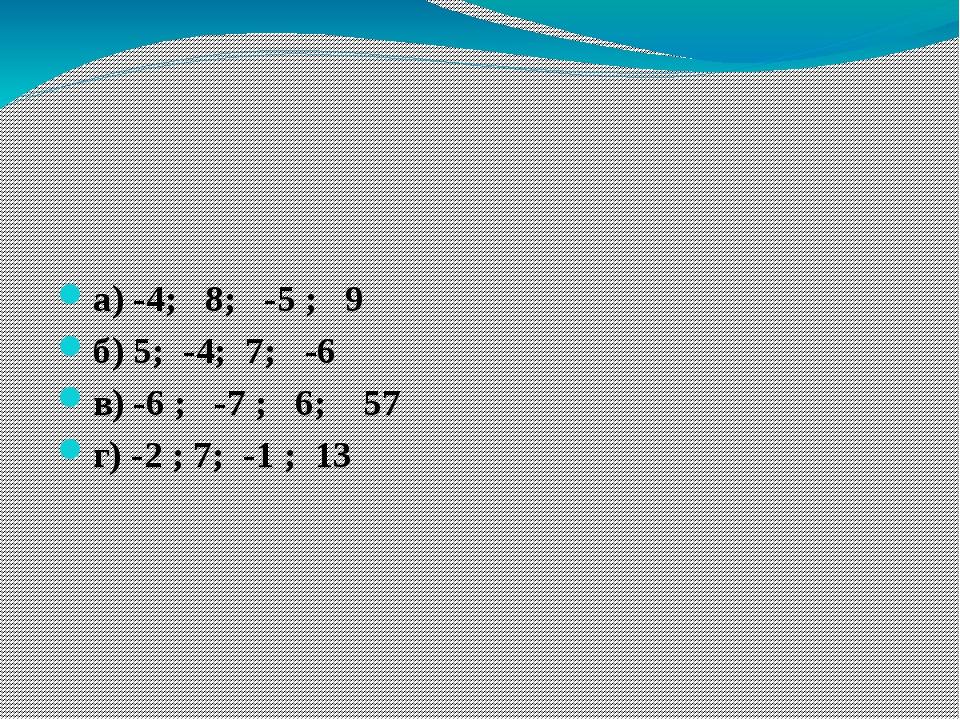 Работа в группах 4) Расположите в порядке возрастания: а) -4; 8; -5 ; 9 б) 5...